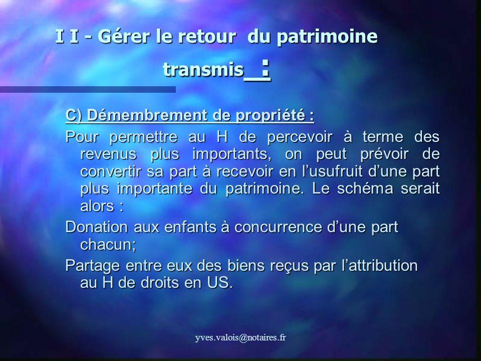 yves.valois@notaires.fr I I - Gérer le retour du patrimoine transmis : C) Démembrement de propriété : Pour permettre au H de percevoir à terme des rev