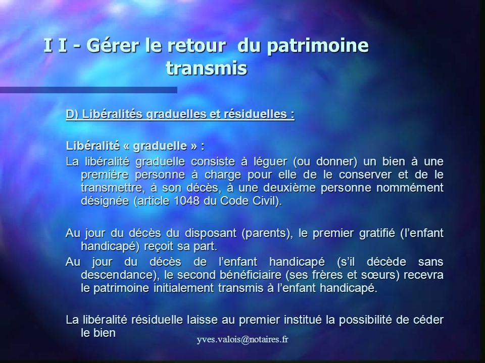 yves.valois@notaires.fr I I - Gérer le retour du patrimoine transmis D) Libéralités graduelles et résiduelles : Libéralité « graduelle » : La libérali