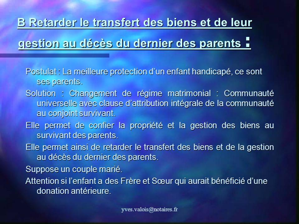 yves.valois@notaires.fr B Retarder le transfert des biens et de leur gestion au décès du dernier des parents : Postulat : La meilleure protection dun