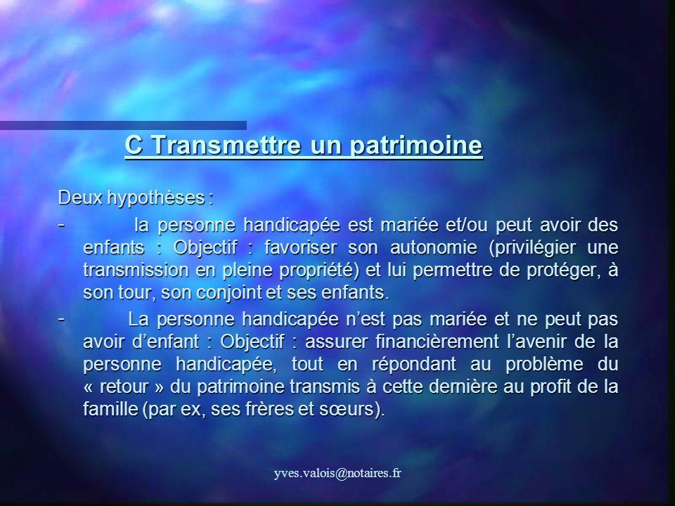 yves.valois@notaires.fr C Transmettre un patrimoine Deux hypothèses : - la personne handicapée est mariée et/ou peut avoir des enfants : Objectif : fa