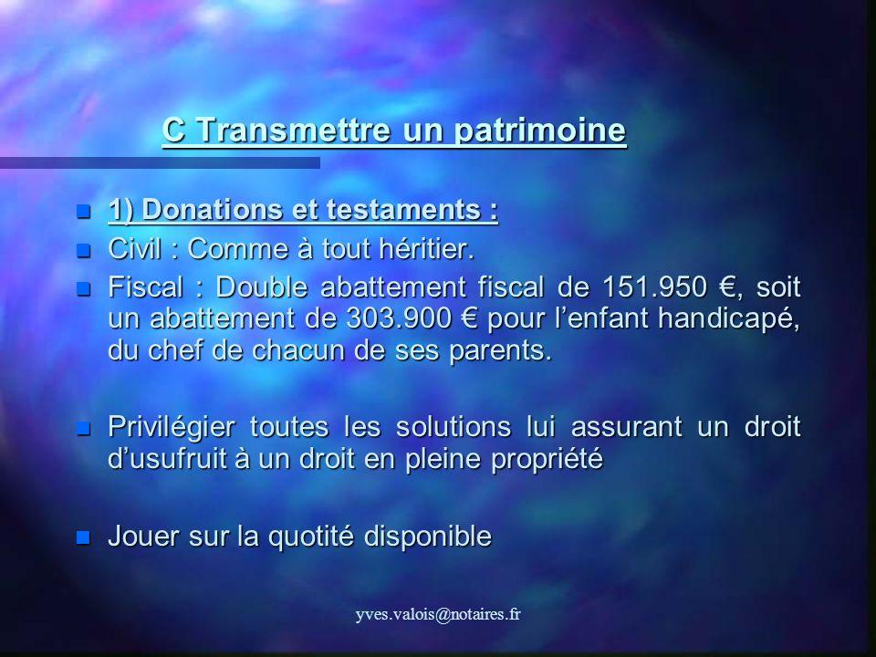 yves.valois@notaires.fr C Transmettre un patrimoine 1) Donations et testaments : 1) Donations et testaments : Civil : Comme à tout héritier. Civil : C