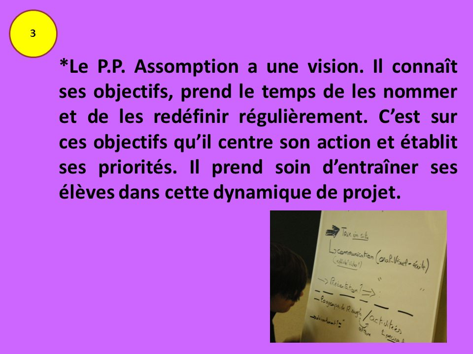 *Le P.P. Assomption a une vision. Il connaît ses objectifs, prend le temps de les nommer et de les redéfinir régulièrement. Cest sur ces objectifs qui