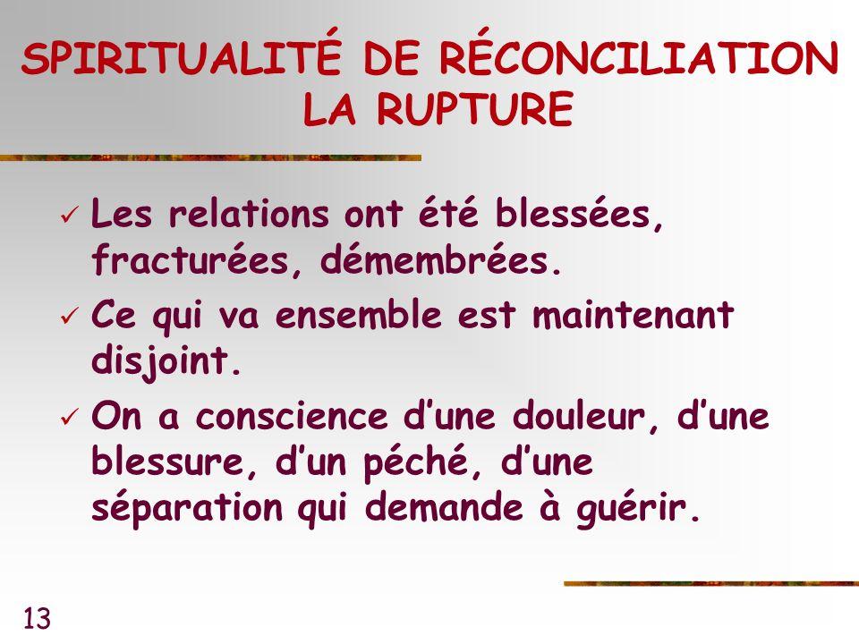 13 SPIRITUALITÉ DE RÉCONCILIATION LA RUPTURE Les relations ont été blessées, fracturées, démembrées.