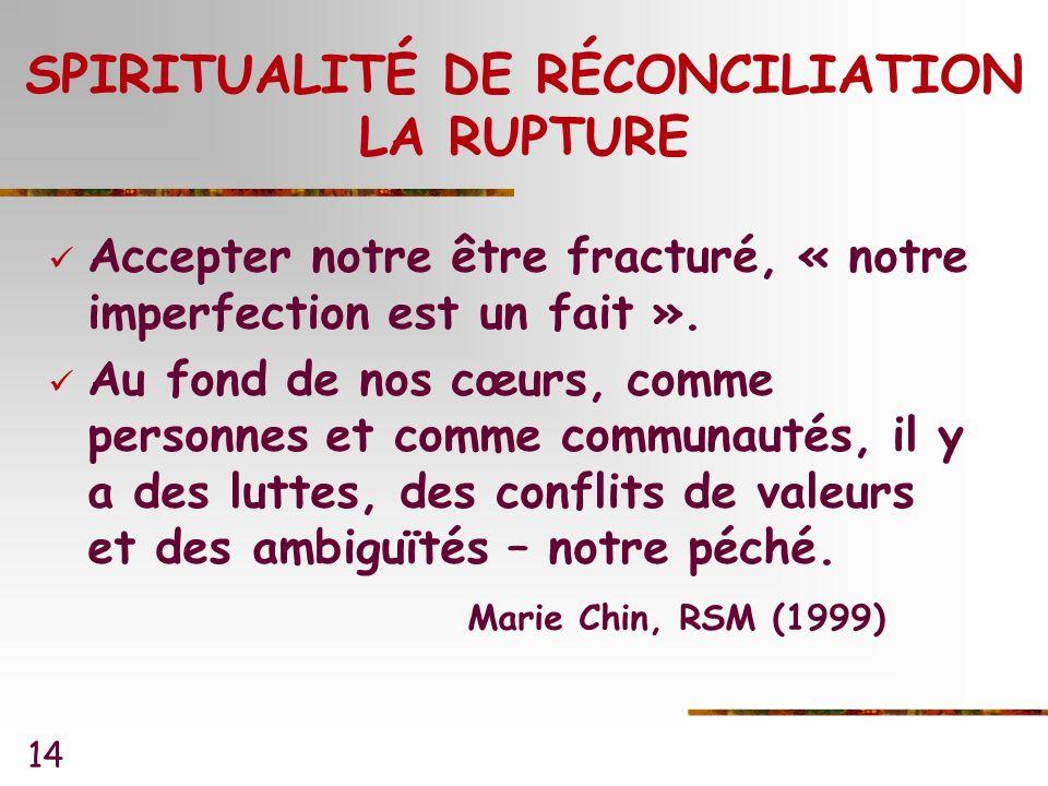 14 SPIRITUALITÉ DE RÉCONCILIATION LA RUPTURE Accepter notre être fracturé, « notre imperfection est un fait ».