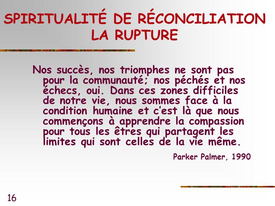 16 SPIRITUALITÉ DE RÉCONCILIATION LA RUPTURE Nos succès, nos triomphes ne sont pas pour la communauté; nos péchés et nos échecs, oui.
