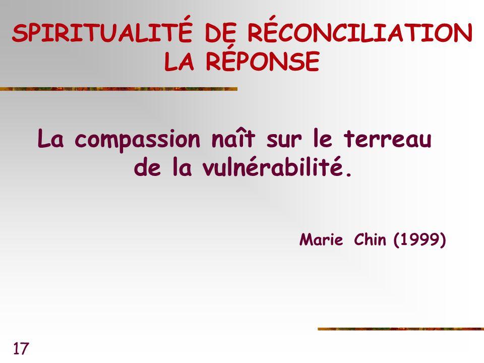 17 SPIRITUALITÉ DE RÉCONCILIATION LA RÉPONSE La compassion naît sur le terreau de la vulnérabilité.
