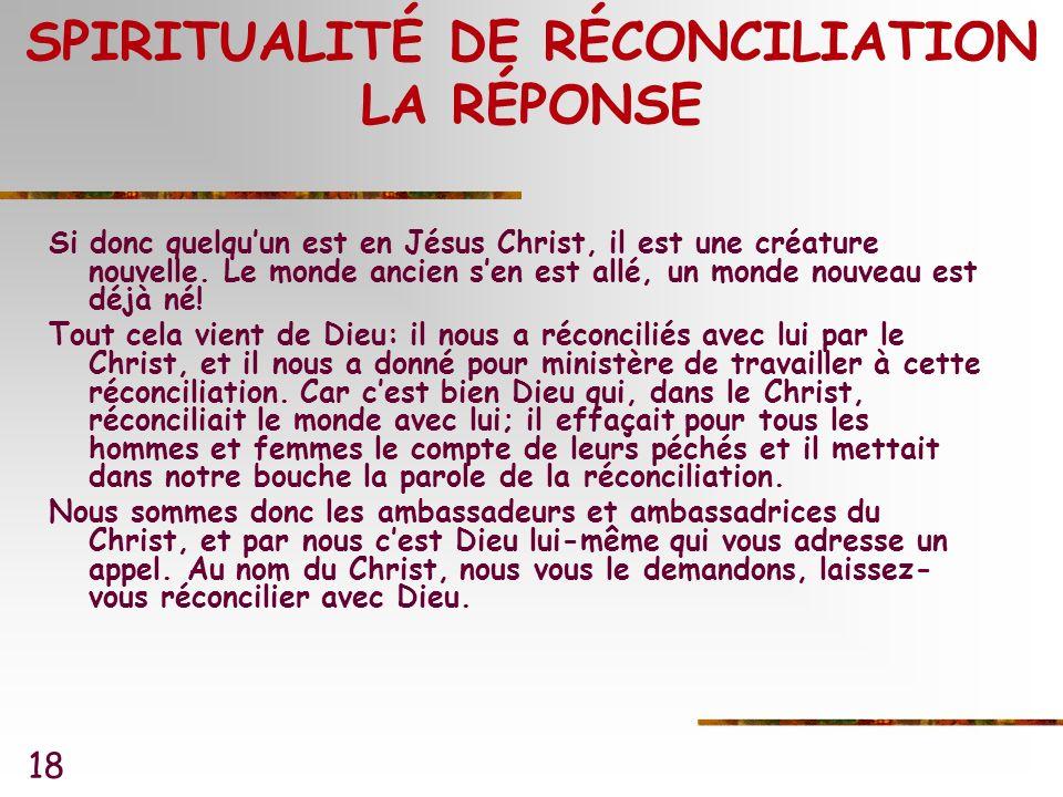18 SPIRITUALITÉ DE RÉCONCILIATION LA RÉPONSE Si donc quelquun est en Jésus Christ, il est une créature nouvelle.