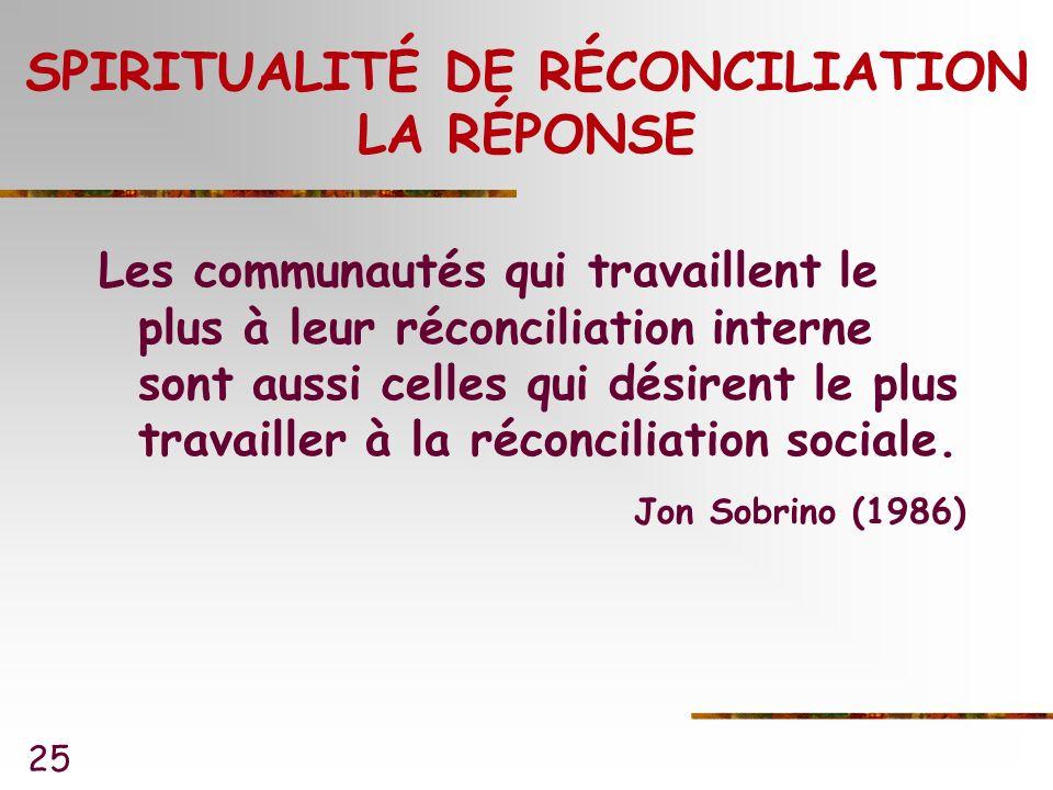 25 SPIRITUALITÉ DE RÉCONCILIATION LA RÉPONSE Les communautés qui travaillent le plus à leur réconciliation interne sont aussi celles qui désirent le plus travailler à la réconciliation sociale.