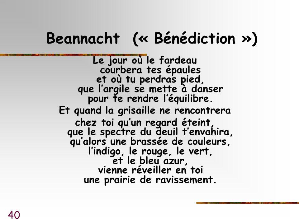 40 Beannacht (« Bénédiction ») Le jour où le fardeau courbera tes épaules et où tu perdras pied, que largile se mette à danser pour te rendre léquilibre.