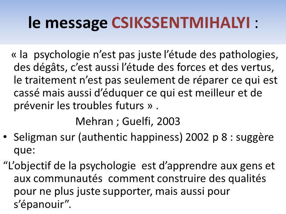 le message CSIKSSENTMIHALYI : « la psychologie nest pas juste létude des pathologies, des dégâts, cest aussi létude des forces et des vertus, le trait