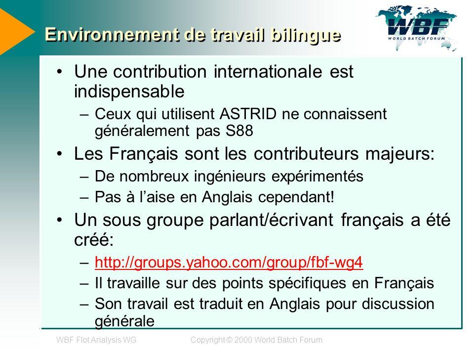 WBF Flot Analysis WGCopyright © 2000 World Batch Forum Environnement de travail bilingue Une contribution internationale est indispensable –Ceux qui utilisent ASTRID ne connaissent généralement pas S88 Les Français sont les contributeurs majeurs: –De nombreux ingénieurs expérimentés –Pas à laise en Anglais cependant.