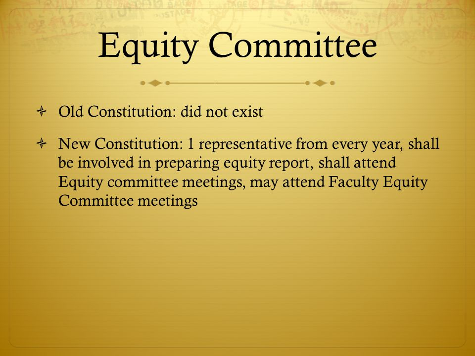 Equity Committee Old Constitution: did not exist New Constitution: 1 representative from every year, shall be involved in preparing equity report, shall attend Equity committee meetings, may attend Faculty Equity Committee meetings