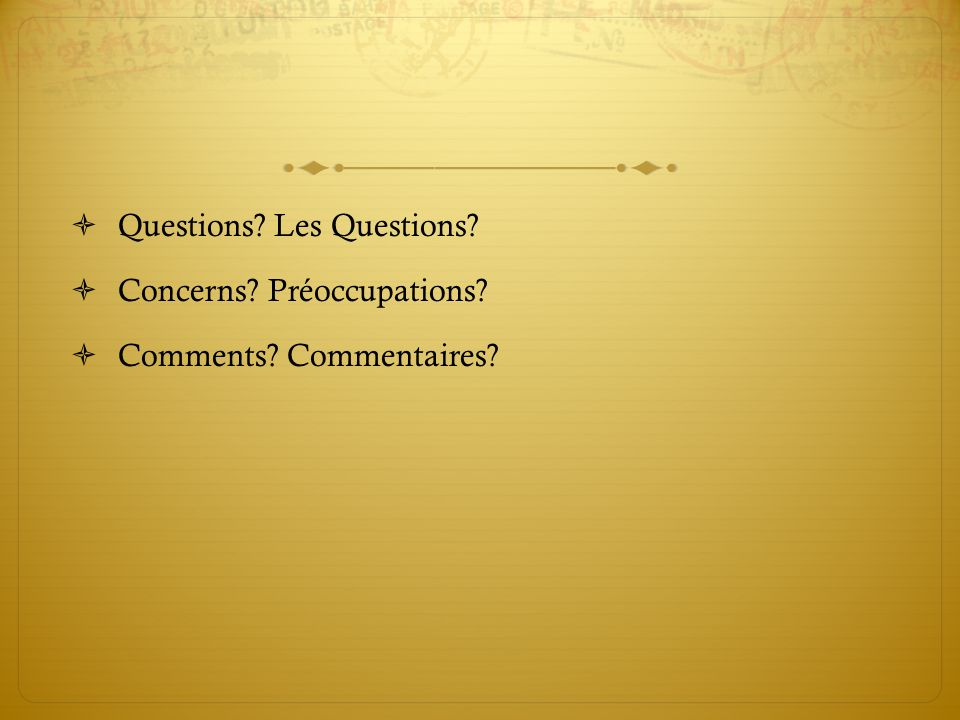 Questions? Les Questions? Concerns? Préoccupations? Comments? Commentaires?