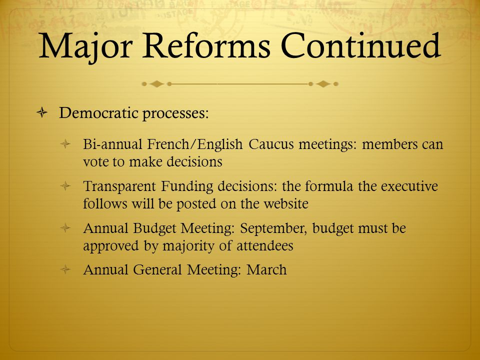 Major Reforms Continued Democratic processes: Bi-annual French/English Caucus meetings: members can vote to make decisions Transparent Funding decisions: the formula the executive follows will be posted on the website Annual Budget Meeting: September, budget must be approved by majority of attendees Annual General Meeting: March