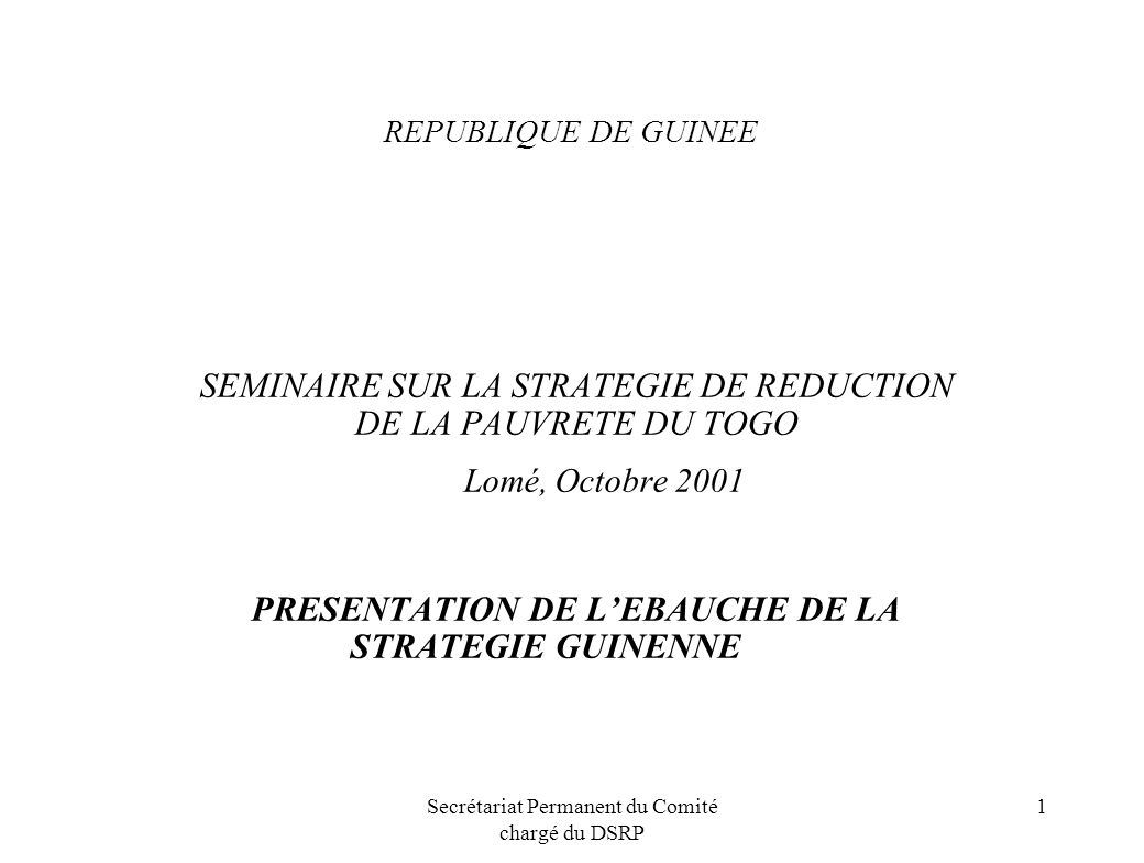 Secrétariat Permanent du Comité chargé du DSRP 1 REPUBLIQUE DE GUINEE SEMINAIRE SUR LA STRATEGIE DE REDUCTION DE LA PAUVRETE DU TOGO Lomé, Octobre 200