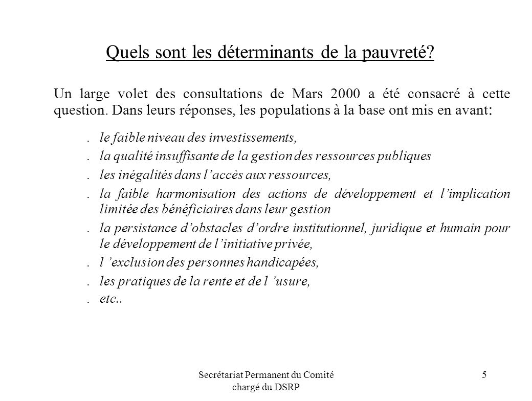 Secrétariat Permanent du Comité chargé du DSRP 5 Quels sont les déterminants de la pauvreté? Un large volet des consultations de Mars 2000 a été consa