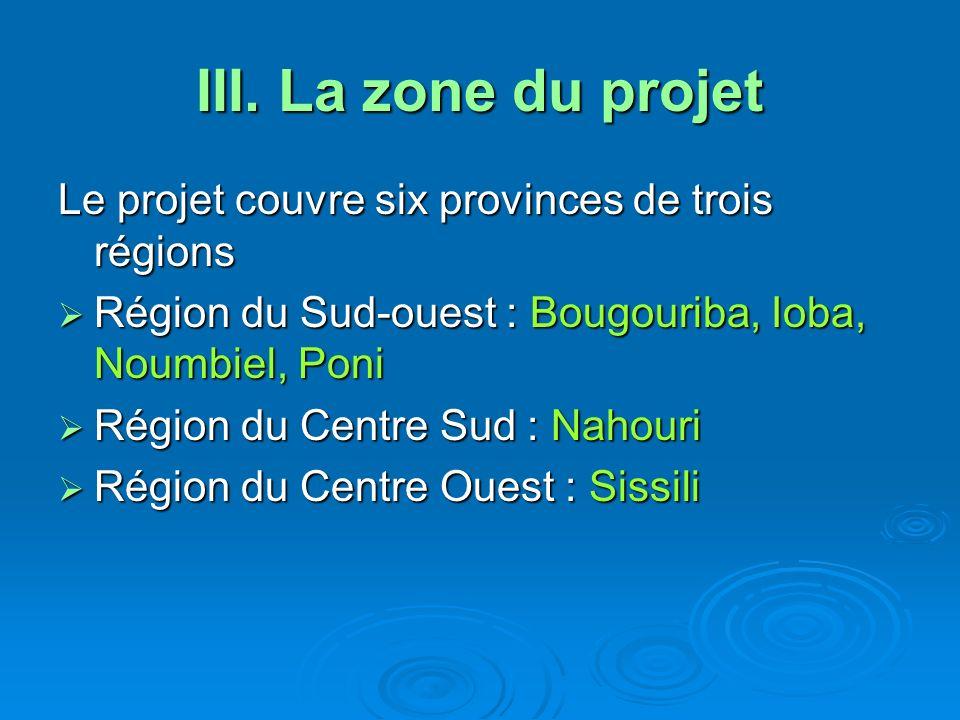 III. La zone du projet Le projet couvre six provinces de trois régions Région du Sud-ouest : Bougouriba, Ioba, Noumbiel, Poni Région du Sud-ouest : Bo
