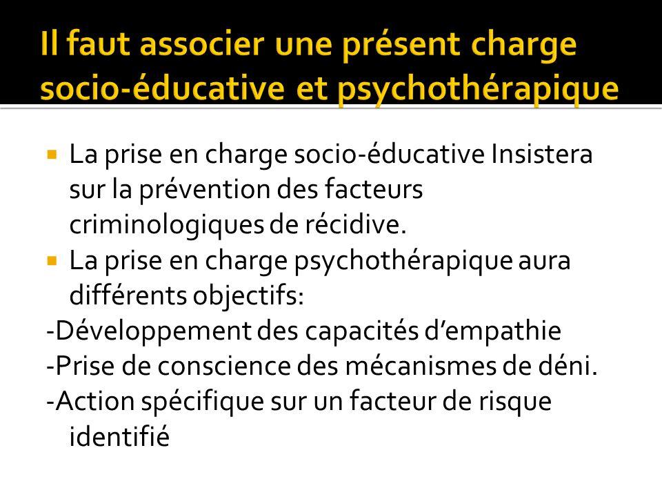 La prise en charge socio-éducative Insistera sur la prévention des facteurs criminologiques de récidive. La prise en charge psychothérapique aura diff