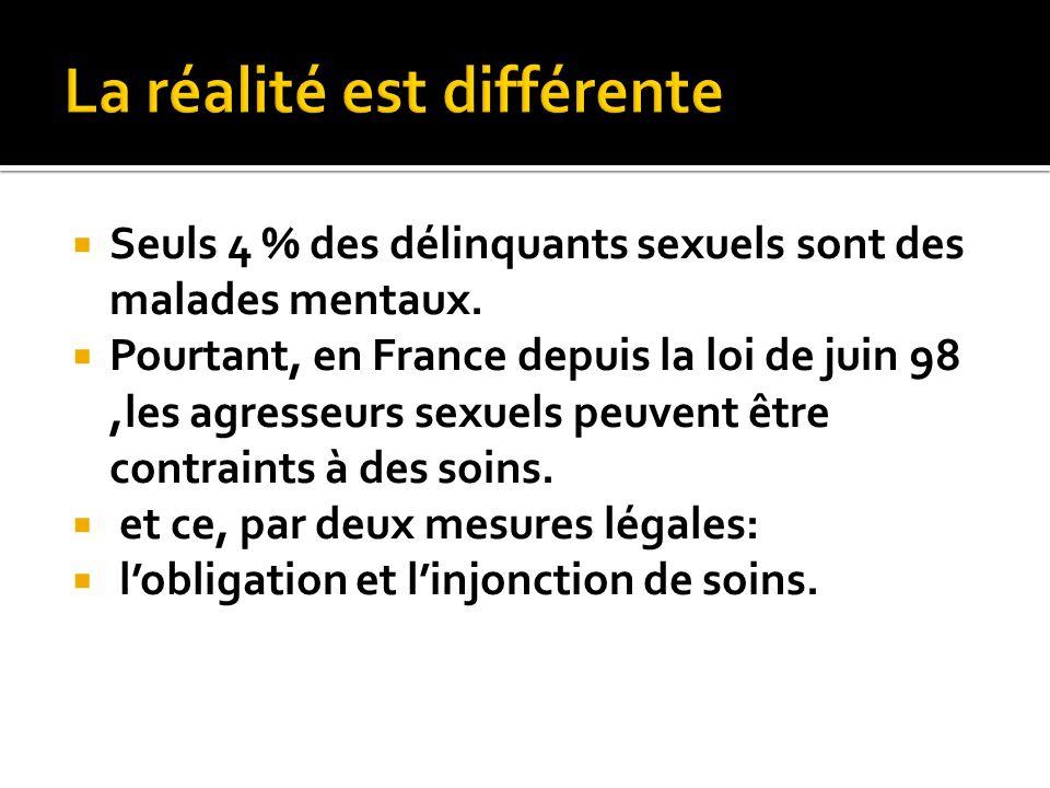 Seuls 4 % des délinquants sexuels sont des malades mentaux. Pourtant, en France depuis la loi de juin 98,les agresseurs sexuels peuvent être contraint