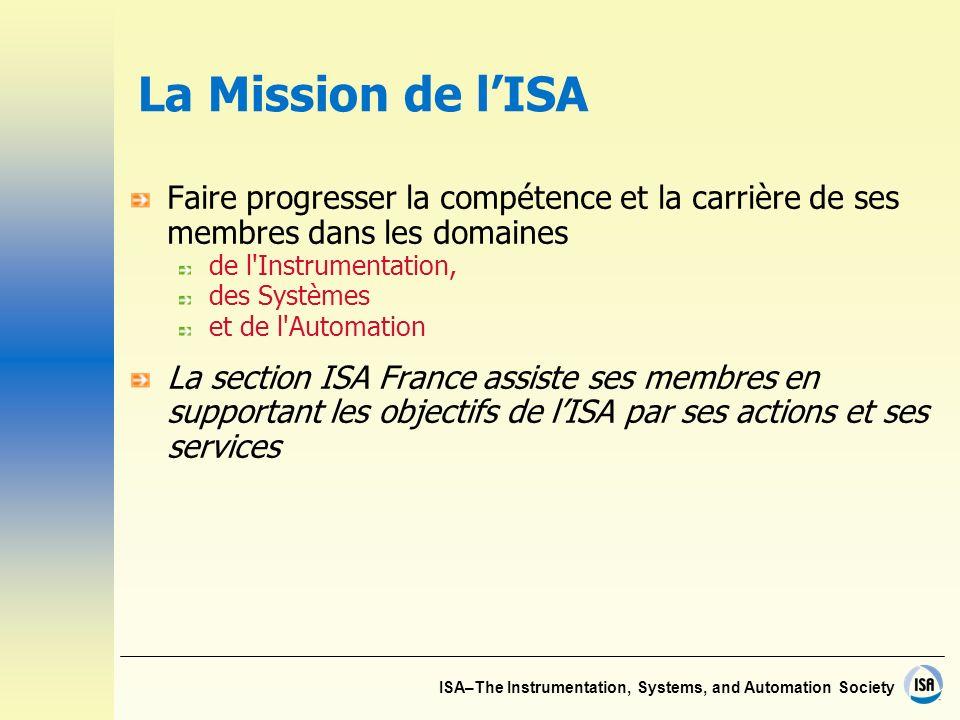 ISA–The Instrumentation, Systems, and Automation Society La Mission de lISA Faire progresser la compétence et la carrière de ses membres dans les domaines de l Instrumentation, des Systèmes et de l Automation La section ISA France assiste ses membres en supportant les objectifs de lISA par ses actions et ses services
