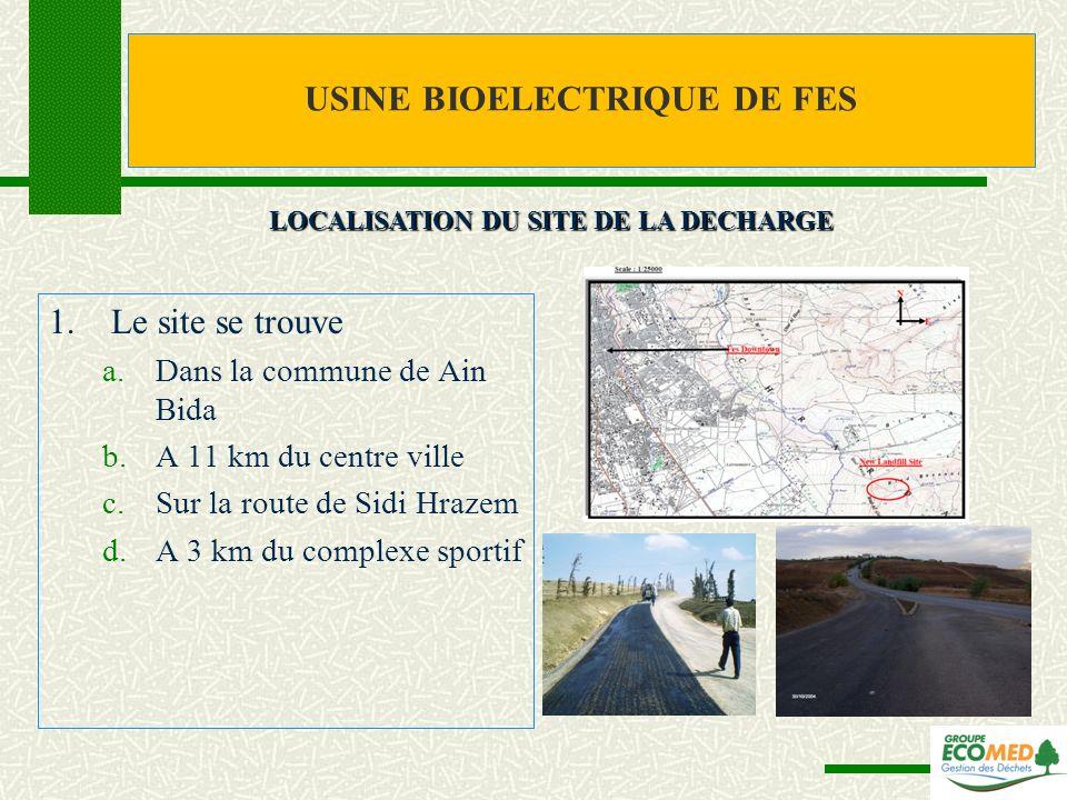 USINE BIOELECTRIQUE DE FES 1.Le site se trouve a.Dans la commune de Ain Bida b.A 11 km du centre ville c.Sur la route de Sidi Hrazem d.A 3 km du compl