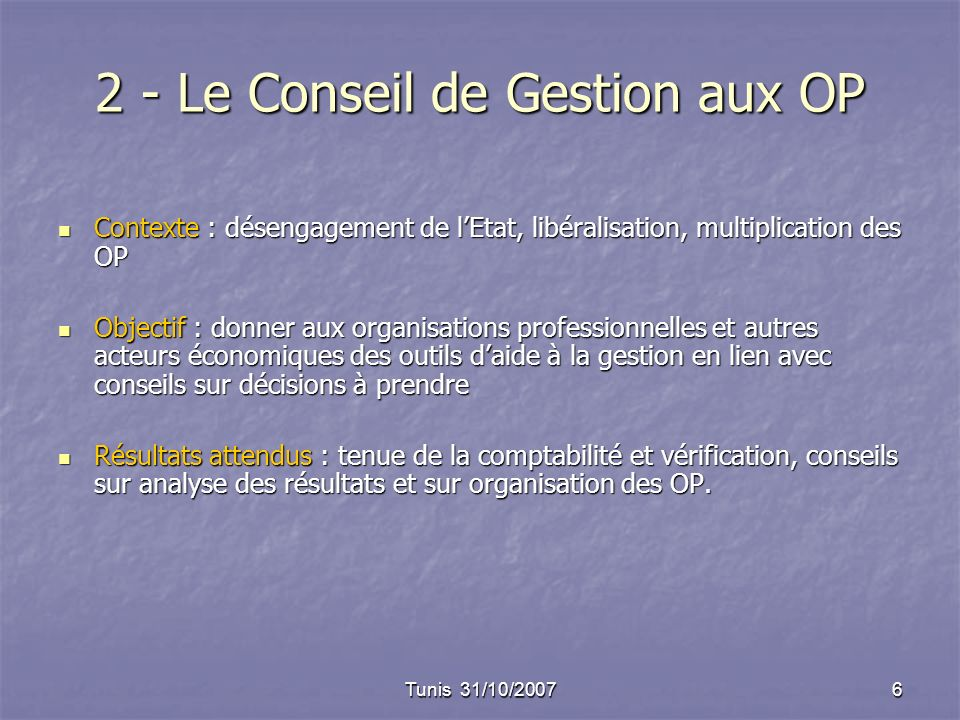 Tunis 31/10/20076 2 - Le Conseil de Gestion aux OP Contexte : désengagement de lEtat, libéralisation, multiplication des OP Contexte : désengagement d
