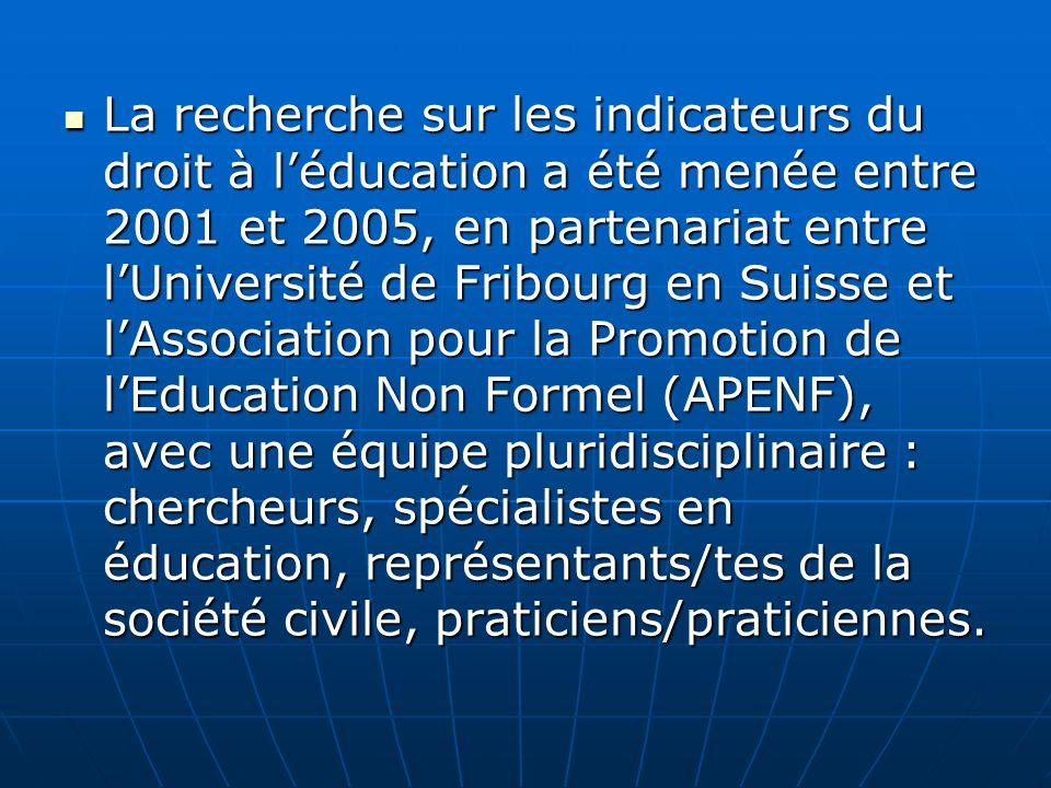 La recherche sur les indicateurs du droit à léducation a été menée entre 2001 et 2005, en partenariat entre lUniversité de Fribourg en Suisse et lAssociation pour la Promotion de lEducation Non Formel (APENF), avec une équipe pluridisciplinaire : chercheurs, spécialistes en éducation, représentants/tes de la société civile, praticiens/praticiennes.