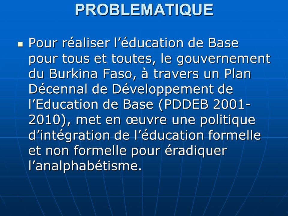 PROBLEMATIQUE Pour réaliser léducation de Base pour tous et toutes, le gouvernement du Burkina Faso, à travers un Plan Décennal de Développement de lEducation de Base (PDDEB 2001- 2010), met en œuvre une politique dintégration de léducation formelle et non formelle pour éradiquer lanalphabétisme.