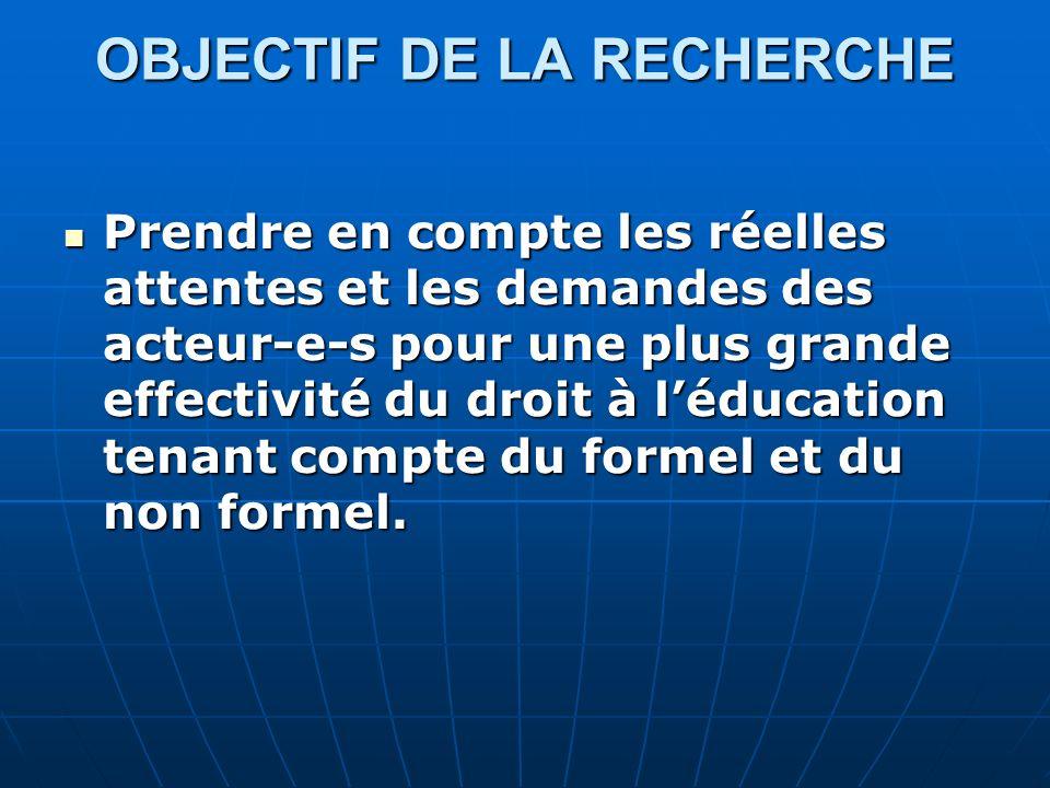 OBJECTIF DE LA RECHERCHE Prendre en compte les réelles attentes et les demandes des acteur-e-s pour une plus grande effectivité du droit à léducation tenant compte du formel et du non formel.
