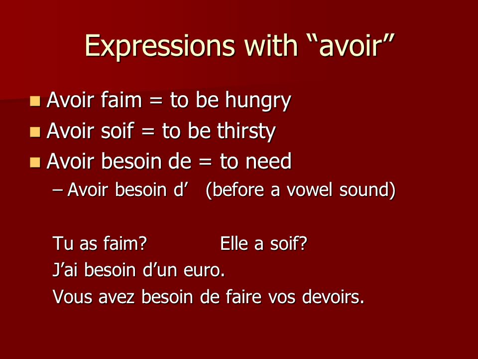 Expressions with avoir Avoir faim = to be hungry Avoir faim = to be hungry Avoir soif = to be thirsty Avoir soif = to be thirsty Avoir besoin de = to