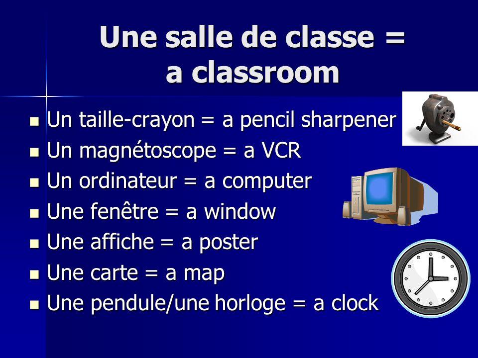 Une salle de classe = a classroom Un taille-crayon = a pencil sharpener Un taille-crayon = a pencil sharpener Un magnétoscope = a VCR Un magnétoscope = a VCR Un ordinateur = a computer Un ordinateur = a computer Une fenêtre = a window Une fenêtre = a window Une affiche = a poster Une affiche = a poster Une carte = a map Une carte = a map Une pendule/une horloge = a clock Une pendule/une horloge = a clock