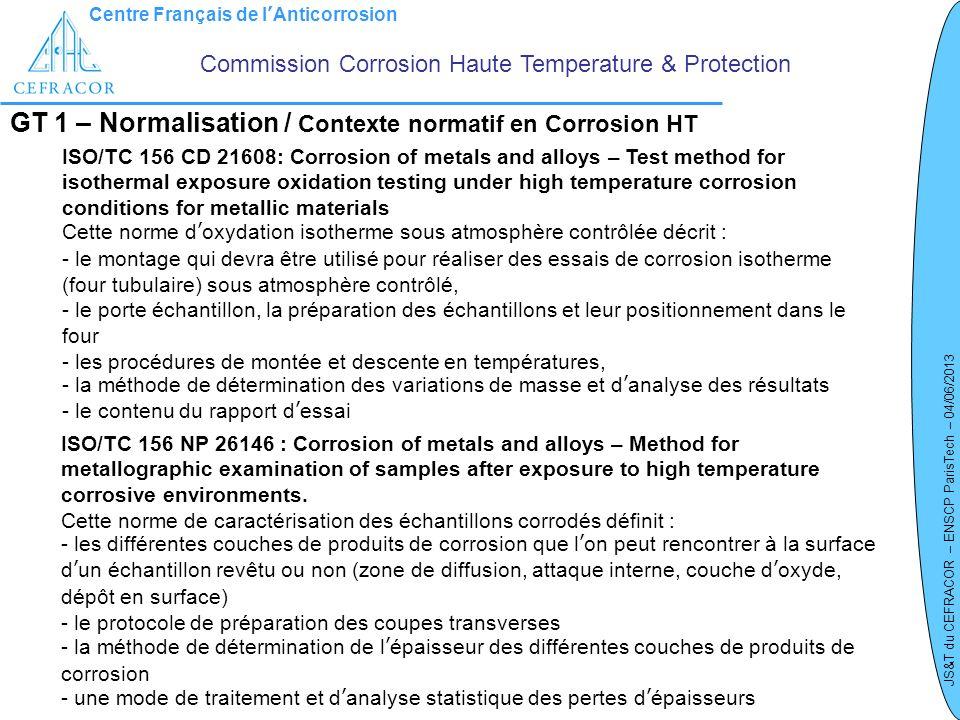 Centre Français de lAnticorrosion JS&T du CEFRACOR – ENSCP ParisTech – 04/06/2013 GT 1 – Normalisation / Contexte normatif en Corrosion HT Commission