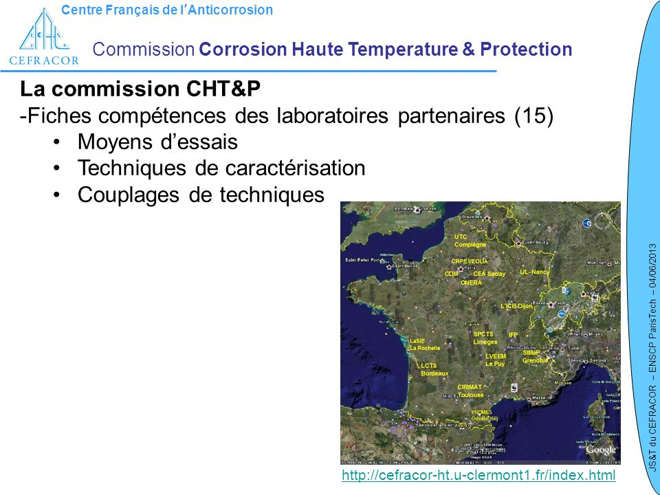 Centre Français de lAnticorrosion JS&T du CEFRACOR – ENSCP ParisTech – 04/06/2013 GT 1 – Normalisation / Contexte normatif en Corrosion HT Commission Corrosion Haute Temperature & Protection ISO/TC 156 CD 21608: Corrosion of metals and alloys – Test method for isothermal exposure oxidation testing under high temperature corrosion conditions for metallic materials Cette norme doxydation isotherme sous atmosphère contrôlée décrit : - le montage qui devra être utilisé pour réaliser des essais de corrosion isotherme (four tubulaire) sous atmosphère contrôlé, - le porte échantillon, la préparation des échantillons et leur positionnement dans le four - les procédures de montée et descente en températures, - la méthode de détermination des variations de masse et danalyse des résultats - le contenu du rapport dessai ISO/TC 156 NP 26146 : Corrosion of metals and alloys – Method for metallographic examination of samples after exposure to high temperature corrosive environments.