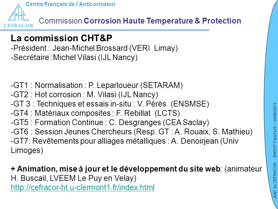 Centre Français de lAnticorrosion JS&T du CEFRACOR – ENSCP ParisTech – 04/06/2013 GT 1 – Normalisation / Contexte normatif en Corrosion HT Commission Corrosion Haute Temperature & Protection ISO/TC 156 NP 13573: Corrosion of metals and alloys – Test method for thermal cycling exposure testing under high temperature corrosion conditions for metallic materials.