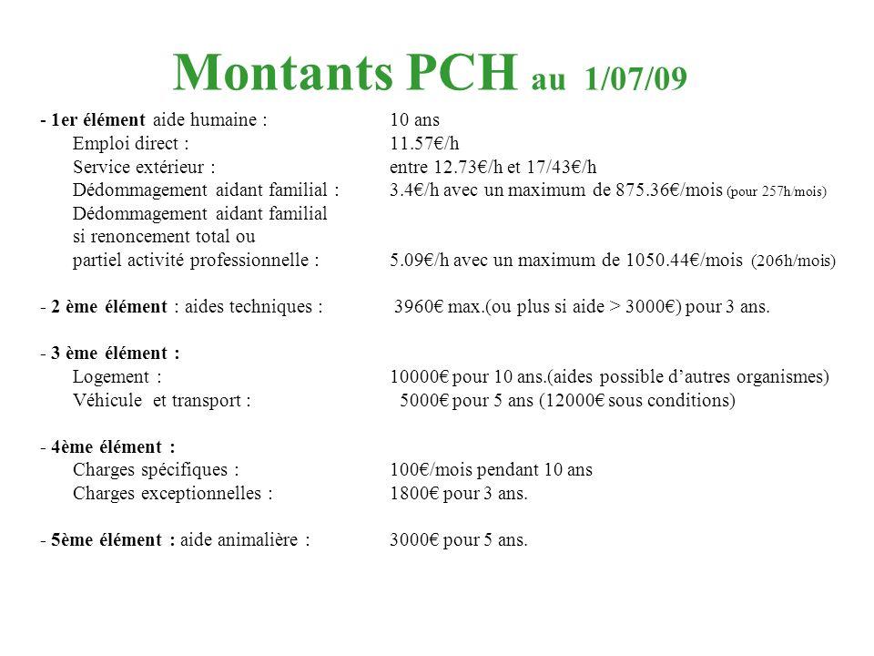 Montants PCH au 1/07/09 - 1er élément aide humaine : 10 ans Emploi direct : 11.57/h Service extérieur : entre 12.73/h et 17/43/h Dédommagement aidant