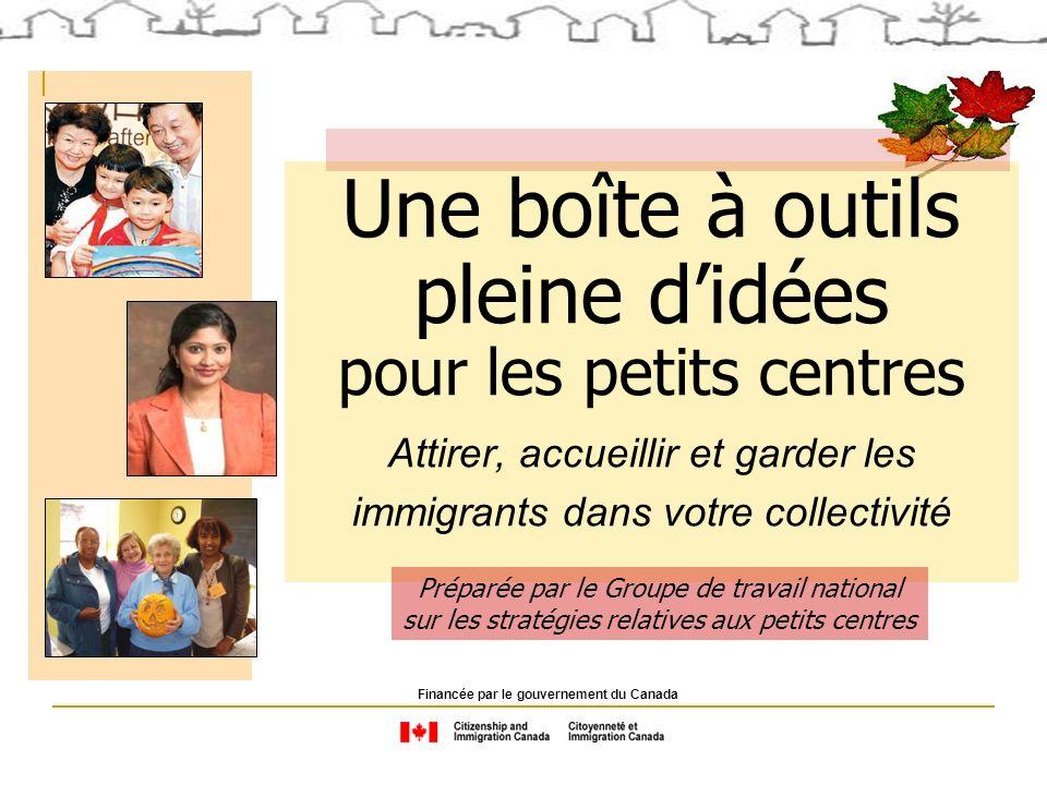 Une boîte à outils pleine didées pour les petits centres Attirer, accueillir et garder les immigrants dans votre collectivité Financée par le gouvernement du Canada Préparée par le Groupe de travail national sur les stratégies relatives aux petits centres