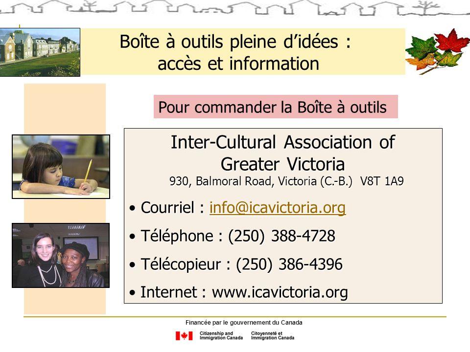 Boîte à outils pleine didées : accès et information Pour commander la Boîte à outils Inter-Cultural Association of Greater Victoria 930, Balmoral Road, Victoria (C.-B.) V8T 1A9 930, Balmoral Road, Victoria (C.-B.) V8T 1A9 Courriel : info@icavictoria.org Courriel : info@icavictoria.orginfo@icavictoria.org Téléphone : (250) 388-4728 Téléphone : (250) 388-4728 Télécopieur : (250) 386-4396 Télécopieur : (250) 386-4396 Internet : www.icavictoria.org Financée par le gouvernement du Canada