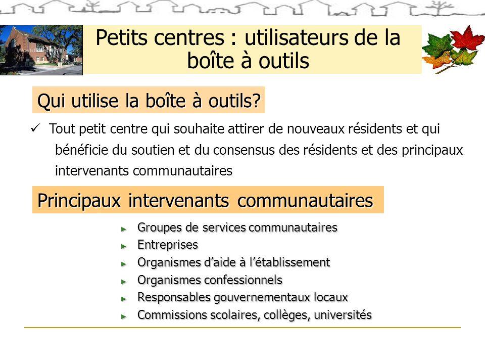 Petits centres : utilisateurs de la boîte à outils Tout petit centre qui souhaite attirer de nouveaux résidents et qui bénéficie du soutien et du consensus des résidents et des principaux intervenants communautaires Qui utilise la boîte à outils.