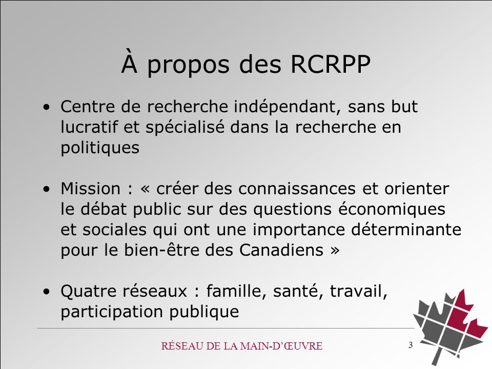 RÉSEAU DE LA MAIN-DŒUVRE 3 À propos des RCRPP Centre de recherche indépendant, sans but lucratif et spécialisé dans la recherche en politiques Mission