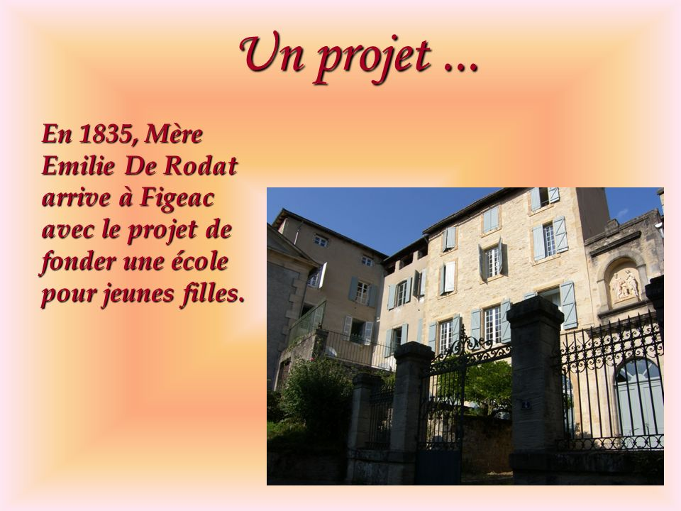 Un projet... En 1835, Mère Emilie De Rodat arrive à Figeac avec le projet de fonder une école pour jeunes filles.