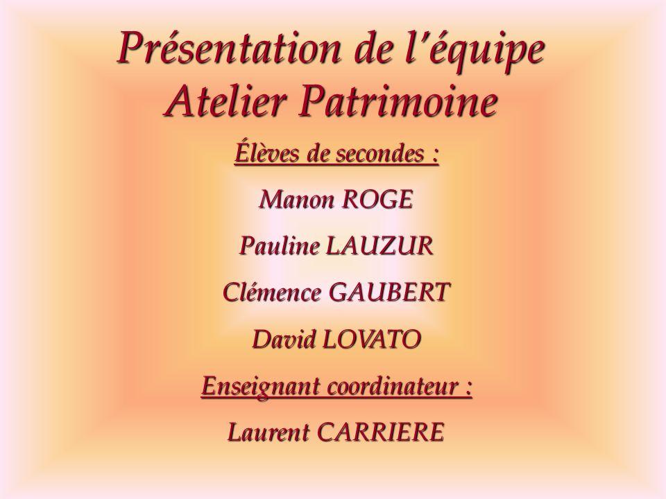 Présentation de léquipe Atelier Patrimoine Élèves de secondes : Manon ROGE Pauline LAUZUR Clémence GAUBERT David LOVATO Enseignant coordinateur : Laur
