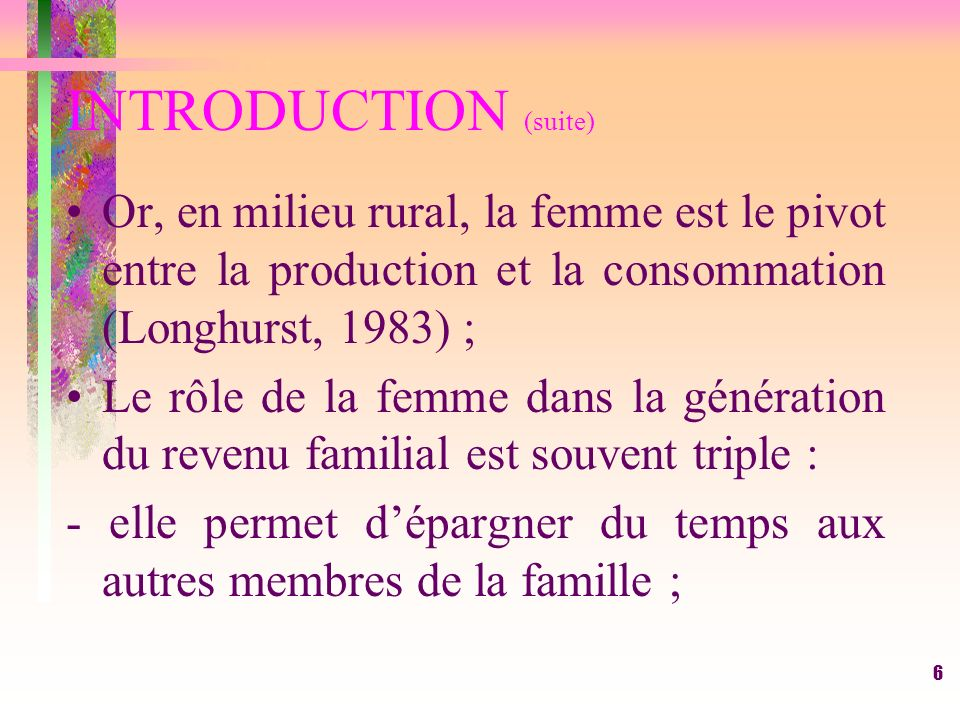 6 INTRODUCTION (suite) Or, en milieu rural, la femme est le pivot entre la production et la consommation (Longhurst, 1983) ; Le rôle de la femme dans la génération du revenu familial est souvent triple : - elle permet dépargner du temps aux autres membres de la famille ;