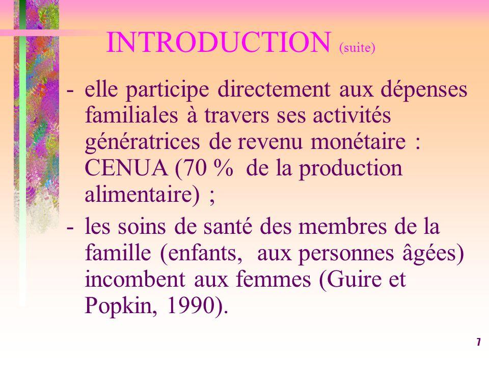 7 INTRODUCTION (suite) -elle participe directement aux dépenses familiales à travers ses activités génératrices de revenu monétaire : CENUA (70 % de la production alimentaire) ; -les soins de santé des membres de la famille (enfants, aux personnes âgées) incombent aux femmes (Guire et Popkin, 1990).