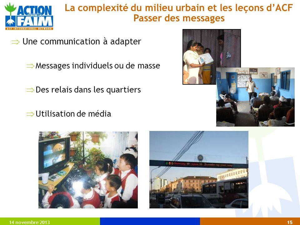 14 novembre 201315 Une communication à adapter Messages individuels ou de masse Des relais dans les quartiers Utilisation de média La complexité du milieu urbain et les leçons dACF Passer des messages