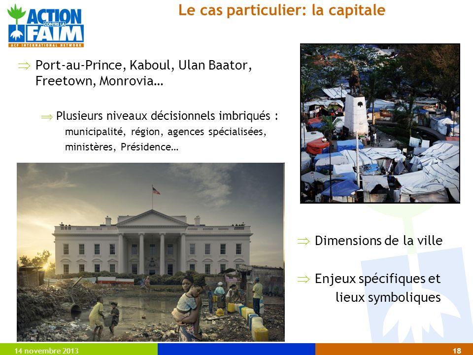 14 novembre 201318 Le cas particulier: la capitale Port-au-Prince, Kaboul, Ulan Baator, Freetown, Monrovia… Plusieurs niveaux décisionnels imbriqués : municipalité, région, agences spécialisées, ministères, Présidence… Dimensions de la ville Enjeux spécifiques et lieux symboliques