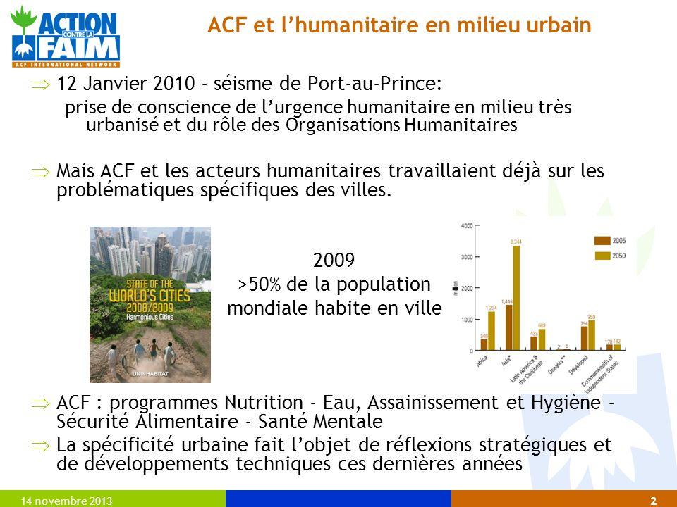 14 novembre 20132 ACF et lhumanitaire en milieu urbain 12 Janvier 2010 - séisme de Port-au-Prince: prise de conscience de lurgence humanitaire en milieu très urbanisé et du rôle des Organisations Humanitaires Mais ACF et les acteurs humanitaires travaillaient déjà sur les problématiques spécifiques des villes.