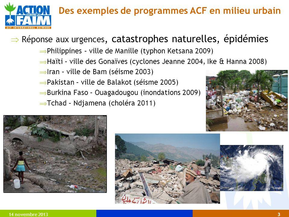 14 novembre 20133 Des exemples de programmes ACF en milieu urbain Réponse aux urgences, catastrophes naturelles, épidémies Philippines – ville de Manille (typhon Ketsana 2009) Haïti – ville des Gonaïves (cyclones Jeanne 2004, Ike & Hanna 2008) Iran – ville de Bam (séisme 2003) Pakistan – ville de Balakot (séisme 2005) Burkina Faso – Ouagadougou (inondations 2009) Tchad – Ndjamena (choléra 2011)