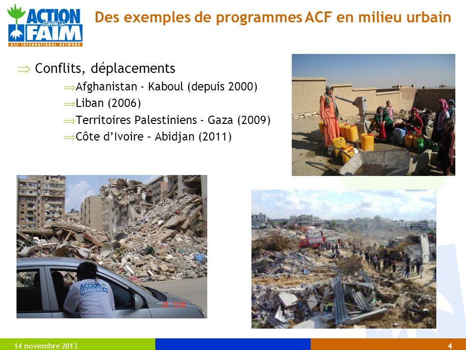 14 novembre 20134 Conflits, déplacements Afghanistan - Kaboul (depuis 2000) Liban (2006) Territoires Palestiniens - Gaza (2009) Côte dIvoire – Abidjan (2011) Des exemples de programmes ACF en milieu urbain