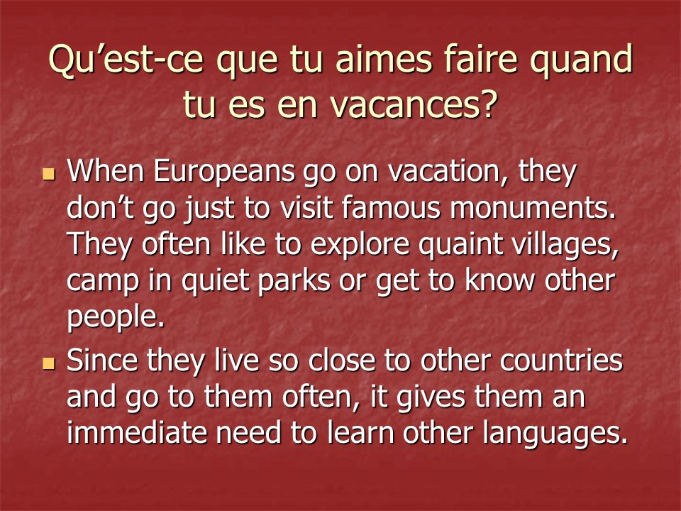 Quest-ce que tu aimes faire quand tu es en vacances? When Europeans go on vacation, they dont go just to visit famous monuments. They often like to ex