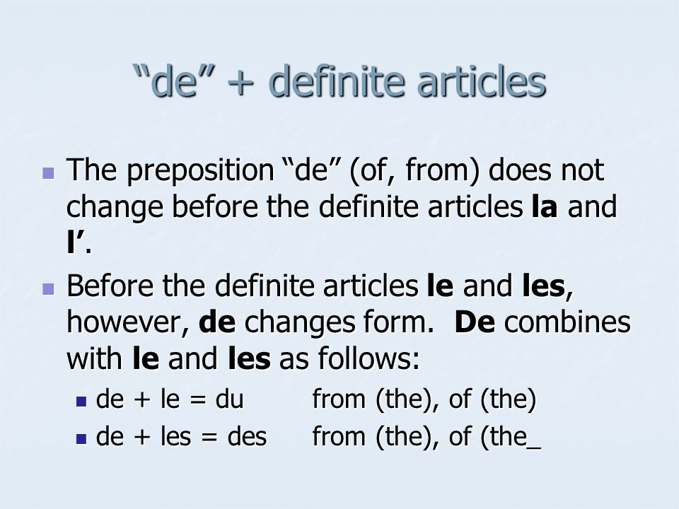 de + definite articles The preposition de (of, from) does not change before the definite articles la and l. The preposition de (of, from) does not cha